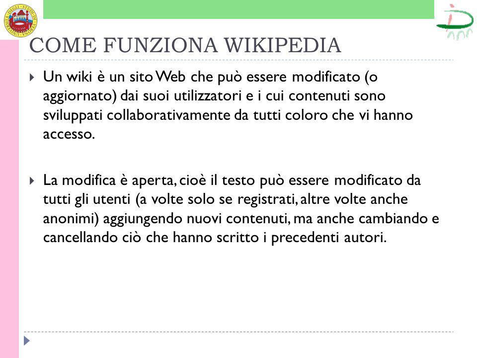 COME FUNZIONA WIKIPEDIA Un wiki è un sito Web che può essere modificato (o aggiornato) dai suoi utilizzatori e i cui contenuti sono sviluppati collaborativamente da tutti coloro che vi hanno accesso.