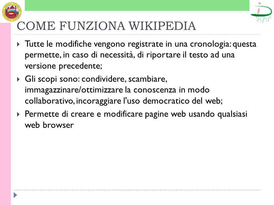 COME FUNZIONA WIKIPEDIA Tutte le modifiche vengono registrate in una cronologia: questa permette, in caso di necessità, di riportare il testo ad una versione precedente; Gli scopi sono: condividere, scambiare, immagazzinare/ottimizzare la conoscenza in modo collaborativo, incoraggiare l uso democratico del web; Permette di creare e modificare pagine web usando qualsiasi web browser