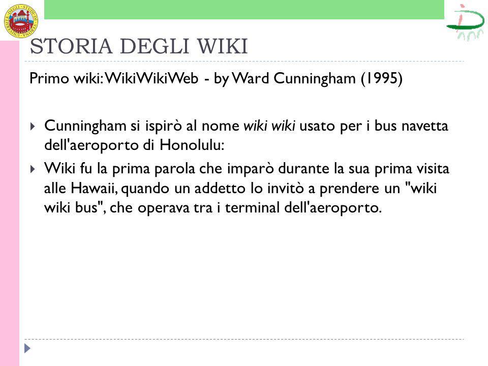 STORIA DEGLI WIKI Primo wiki: WikiWikiWeb - by Ward Cunningham (1995) Cunningham si ispirò al nome wiki wiki usato per i bus navetta dell aeroporto di Honolulu: Wiki fu la prima parola che imparò durante la sua prima visita alle Hawaii, quando un addetto lo invitò a prendere un wiki wiki bus , che operava tra i terminal dell aeroporto.