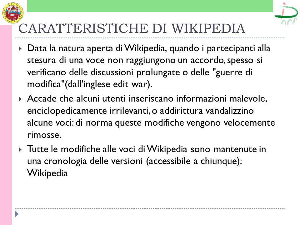 CARATTERISTICHE DI WIKIPEDIA Data la natura aperta di Wikipedia, quando i partecipanti alla stesura di una voce non raggiungono un accordo, spesso si verificano delle discussioni prolungate o delle guerre di modifica (dall inglese edit war).
