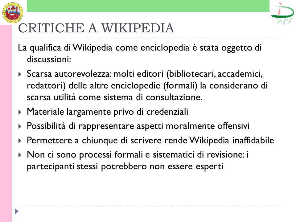 CRITICHE A WIKIPEDIA La qualifica di Wikipedia come enciclopedia è stata oggetto di discussioni: Scarsa autorevolezza: molti editori (bibliotecari, accademici, redattori) delle altre enciclopedie (formali) la considerano di scarsa utilità come sistema di consultazione.