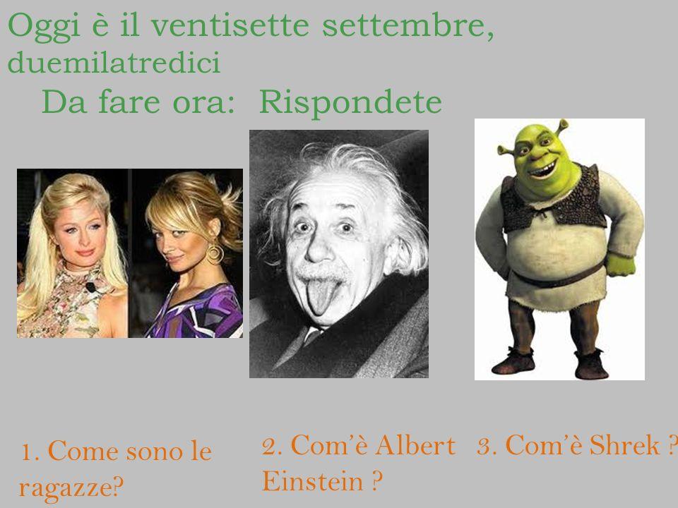 1. Come sono le ragazze? 2. Comè Albert Einstein ? 3. Comè Shrek ? Oggi è il ventisette settembre, duemilatredici Da fare ora: Rispondete