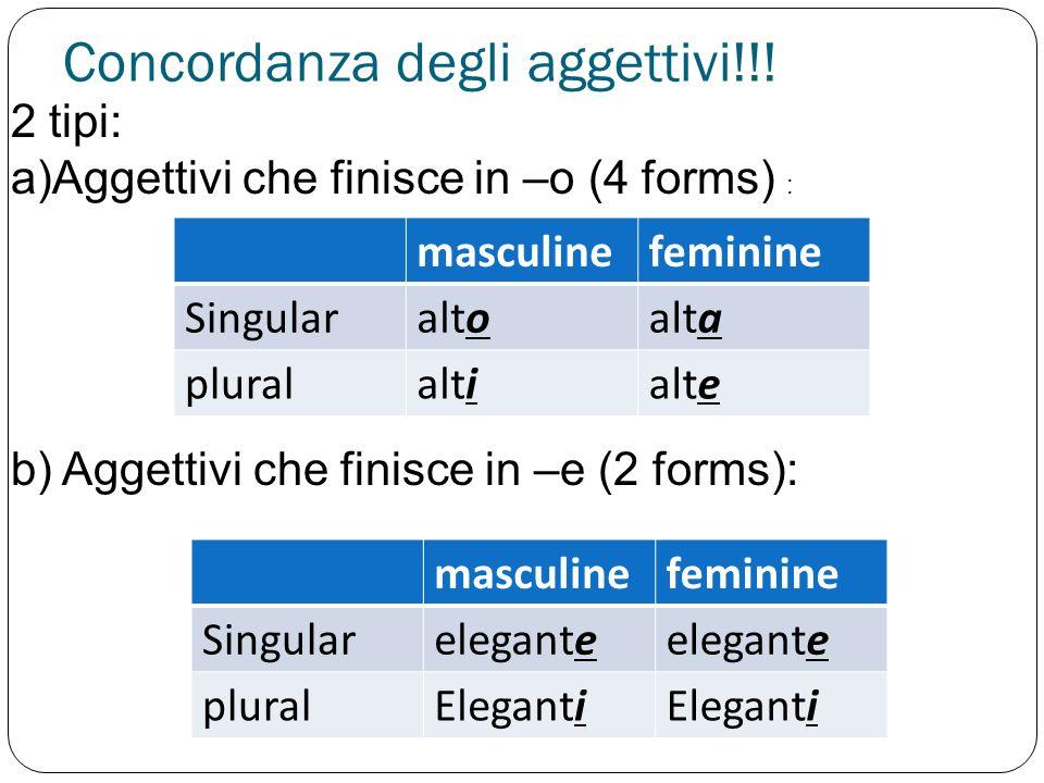 Concordanza degli aggettivi!!! 2 tipi: a)Aggettivi che finisce in –o (4 forms) : masculinefeminine Singularaltoalta pluralaltialte b) Aggettivi che fi