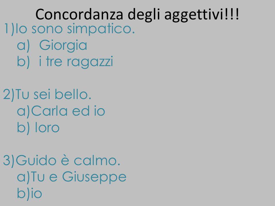 Concordanza degli aggettivi!!! 1)Io sono simpatico. a)Giorgia b)i tre ragazzi 2)Tu sei bello. a)Carla ed io b) loro 3)Guido è calmo. a)Tu e Giuseppe b