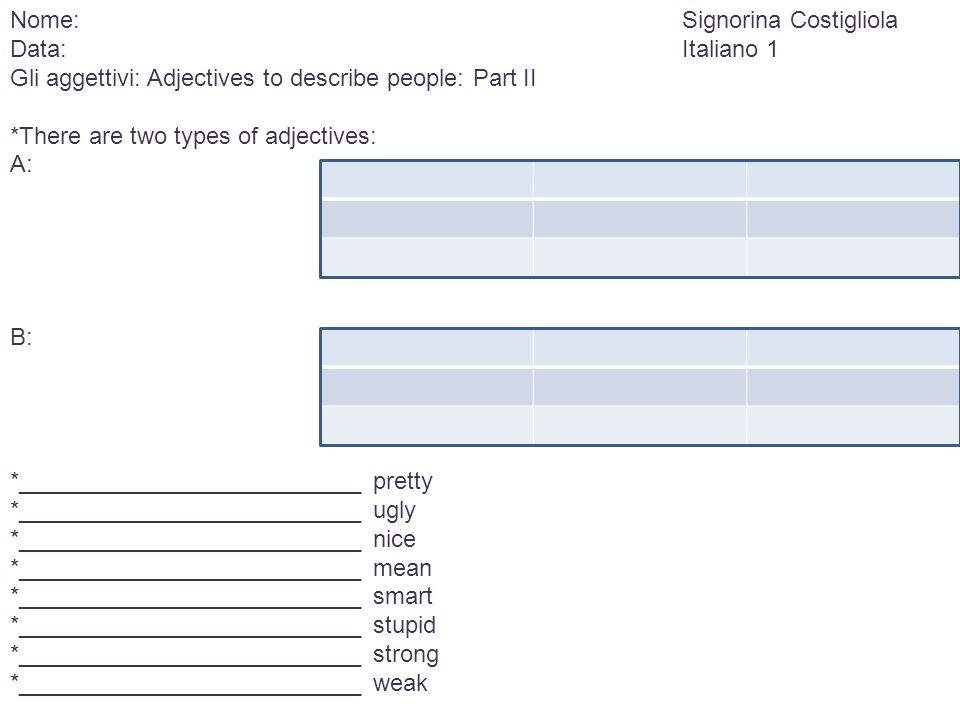 Nome:Signorina Costigliola Data:Italiano 1 Gli aggettivi: Adjectives to describe people: Part II *There are two types of adjectives: A: B: *__________