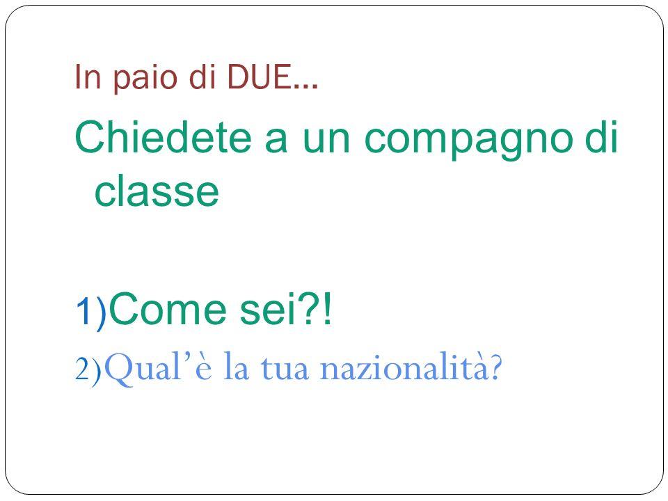 In paio di DUE… Chiedete a un compagno di classe 1) Come sei?! 2) Qualè la tua nazionalità?