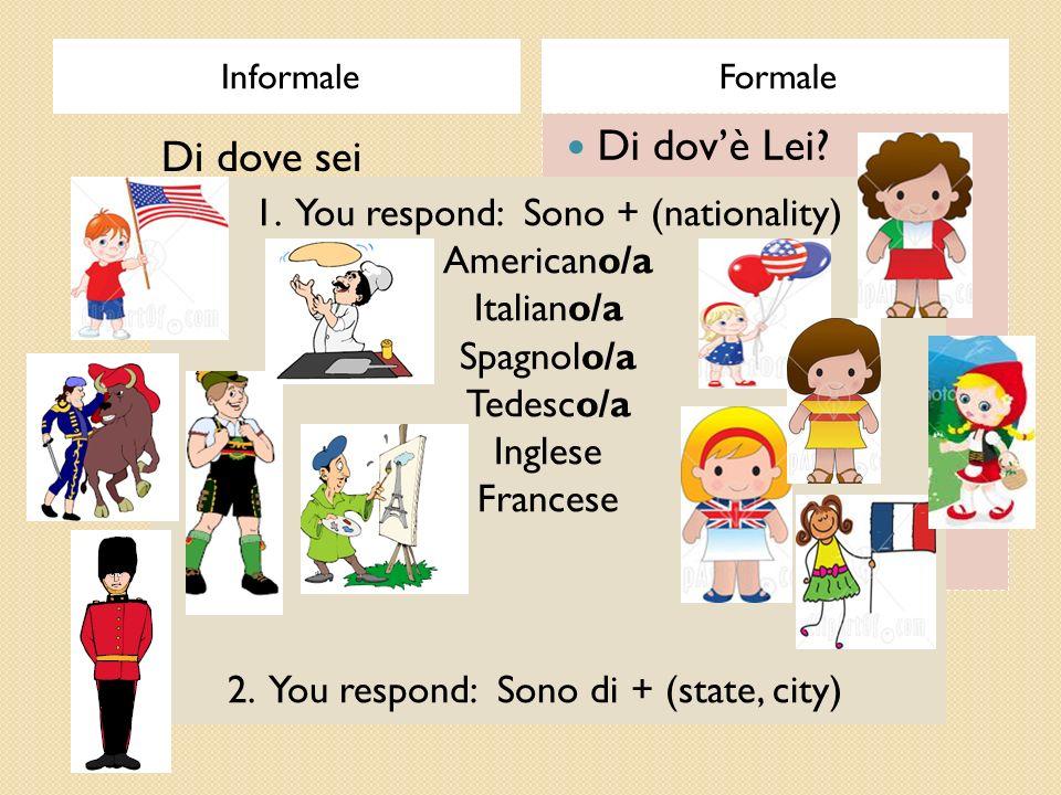 InformaleFormale Di dovè Lei? 1. You respond: Sono + (nationality) Americano/a Italiano/a Spagnolo/a Tedesco/a Inglese Francese 2. You respond: Sono d