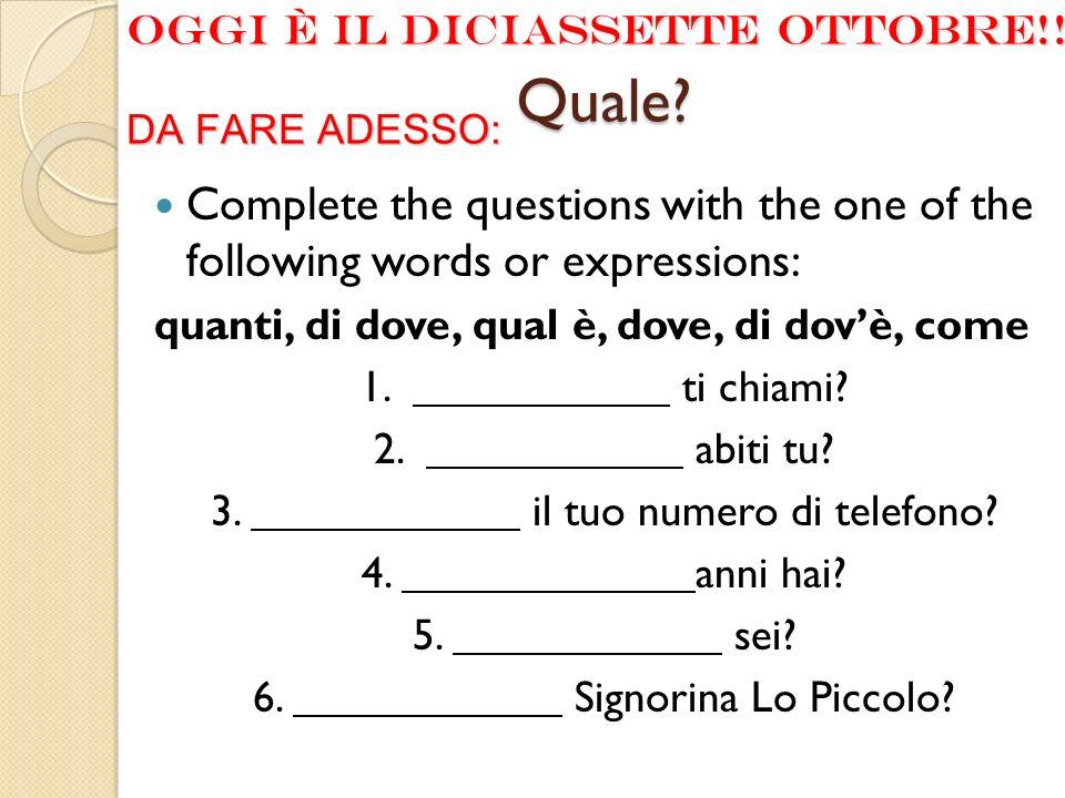 Quale? Complete the questions with the one of the following words or expressions: quanti, di dove, qual è, dove, di dovè, come 1. ti chiami? 2. abiti