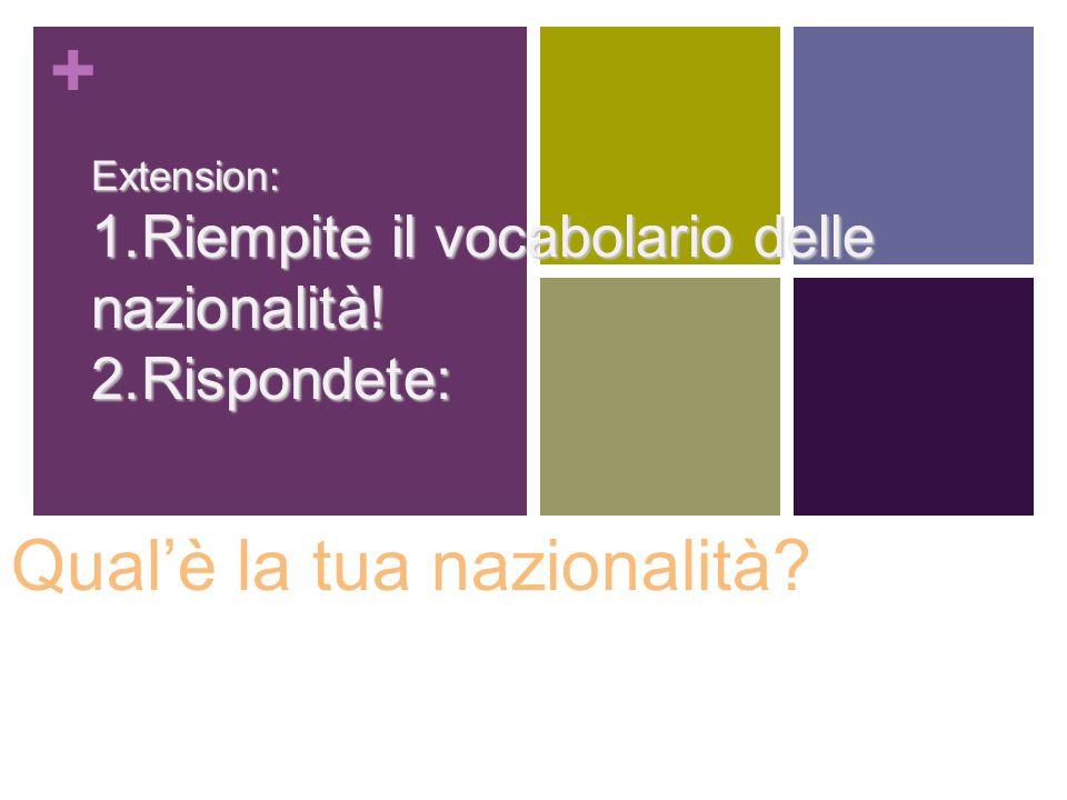 + Qualè la tua nazionalità? Extension: 1.Riempite il vocabolario delle nazionalità! 2.Rispondete: