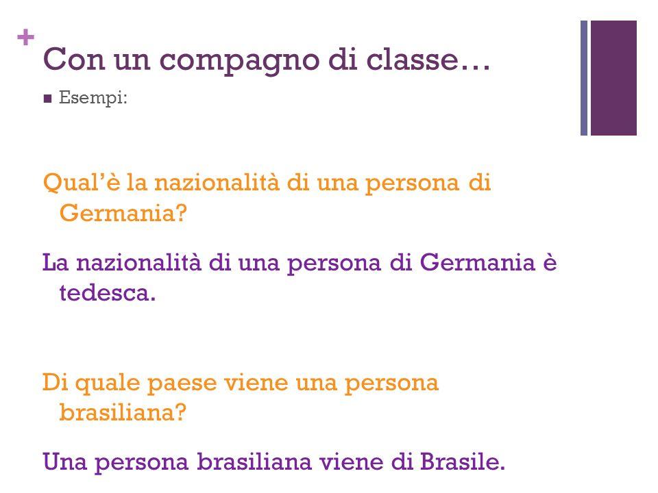 + Con un compagno di classe… Esempi: Qualè la nazionalità di una persona di Germania? La nazionalità di una persona di Germania è tedesca. Di quale pa