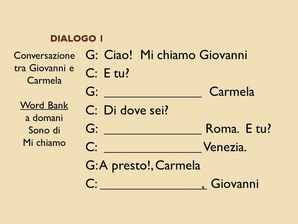 DIALOGO 1 Conversazione tra Giovanni e Carmela Word Bank a domani Sono di Mi chiamo G: Ciao! Mi chiamo Giovanni C: E tu? G: Carmela C: Di dove sei? G: