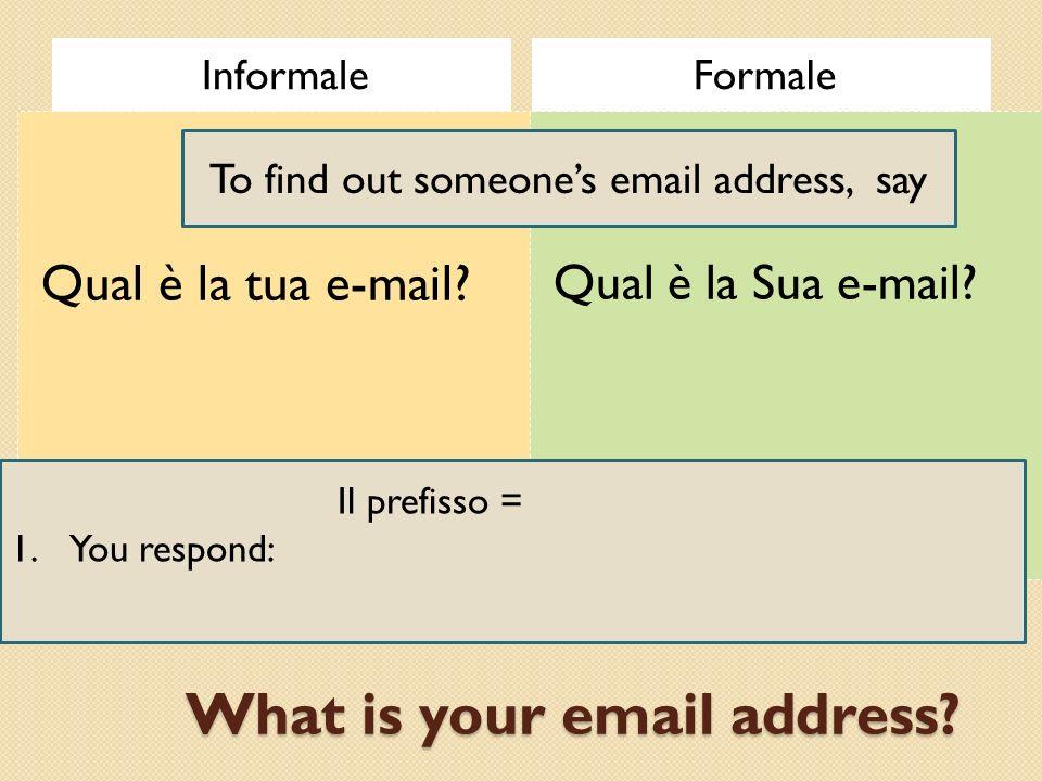 What is your email address? InformaleFormale Qual è la tua e-mail? Qual è la Sua e-mail? To find out someones email address, say Il prefisso = area co