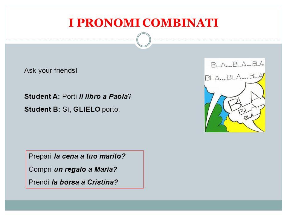 I PRONOMI COMBINATI Ask your friends! Student A: Porti il libro a Paola? Student B: Sì, GLIELO porto. Prepari la cena a tuo marito? Compri un regalo a