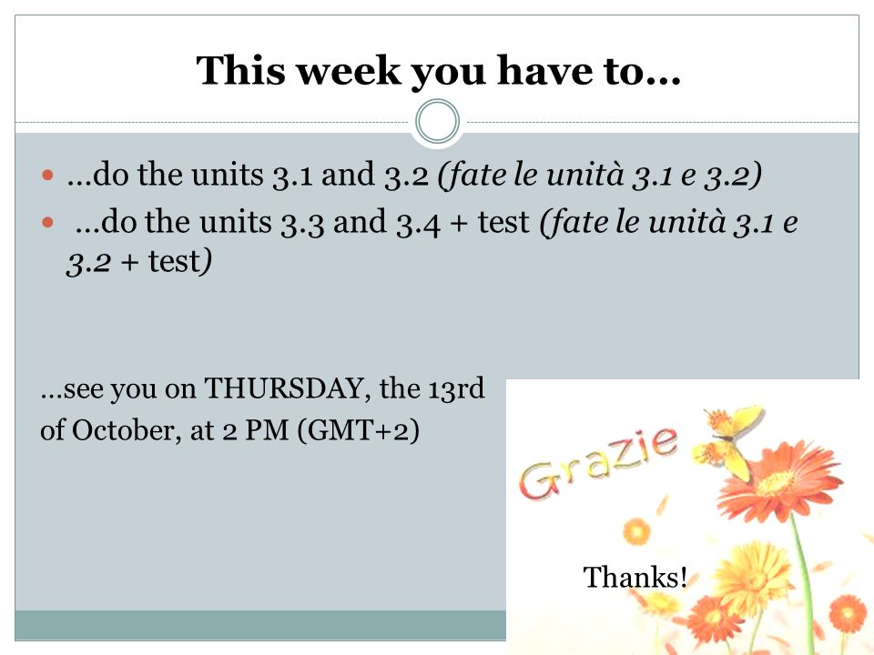 This week you have to… …do the units 3.1 and 3.2 (fate le unità 3.1 e 3.2) …do the units 3.3 and 3.4 + test (fate le unità 3.1 e 3.2 + test) …see you