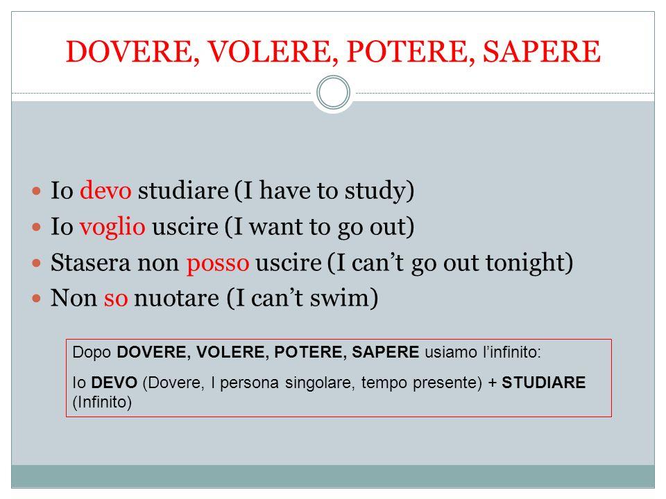 DOVERE, VOLERE, POTERE, SAPERE Io devo studiare (I have to study) Io voglio uscire (I want to go out) Stasera non posso uscire (I cant go out tonight)