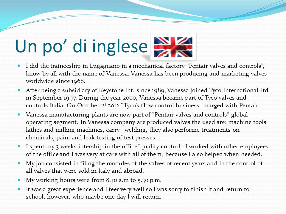 Un po di inglese I did the traineeship in Lugagnano in a mechanical factory Pentair valves and controls, know by all with the name of Vanessa. Vanessa