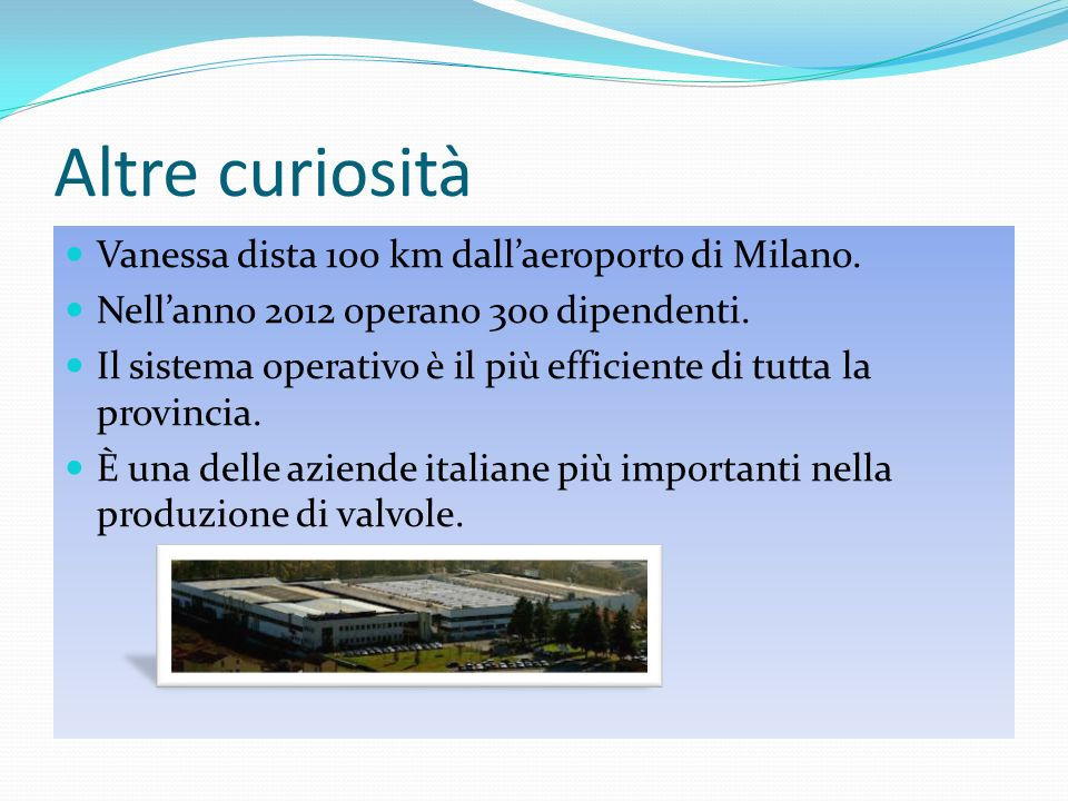 Altre curiosità Vanessa dista 100 km dallaeroporto di Milano. Nellanno 2012 operano 300 dipendenti. Il sistema operativo è il più efficiente di tutta