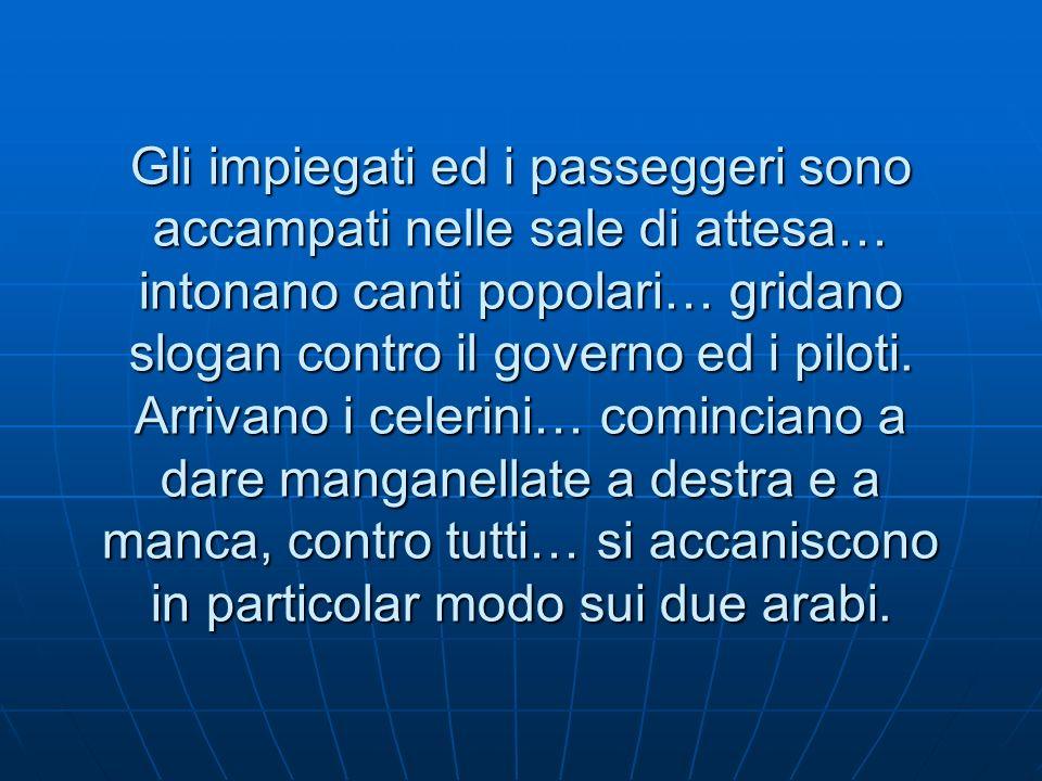 Gli impiegati ed i passeggeri sono accampati nelle sale di attesa… intonano canti popolari… gridano slogan contro il governo ed i piloti.