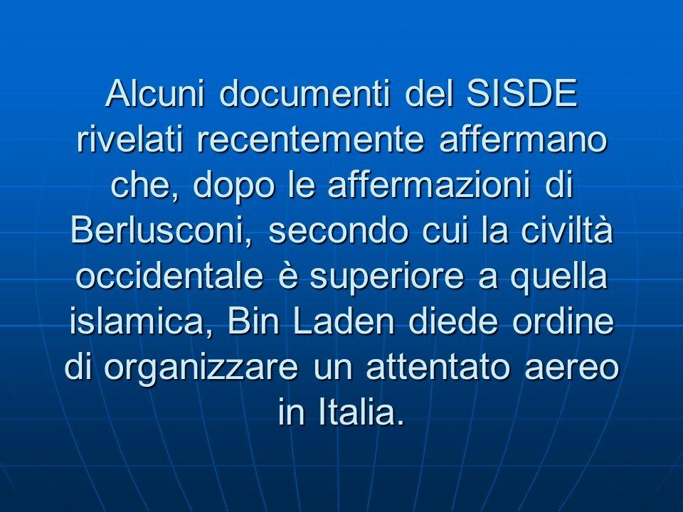 Alcuni documenti del SISDE rivelati recentemente affermano che, dopo le affermazioni di Berlusconi, secondo cui la civiltà occidentale è superiore a quella islamica, Bin Laden diede ordine di organizzare un attentato aereo in Italia.