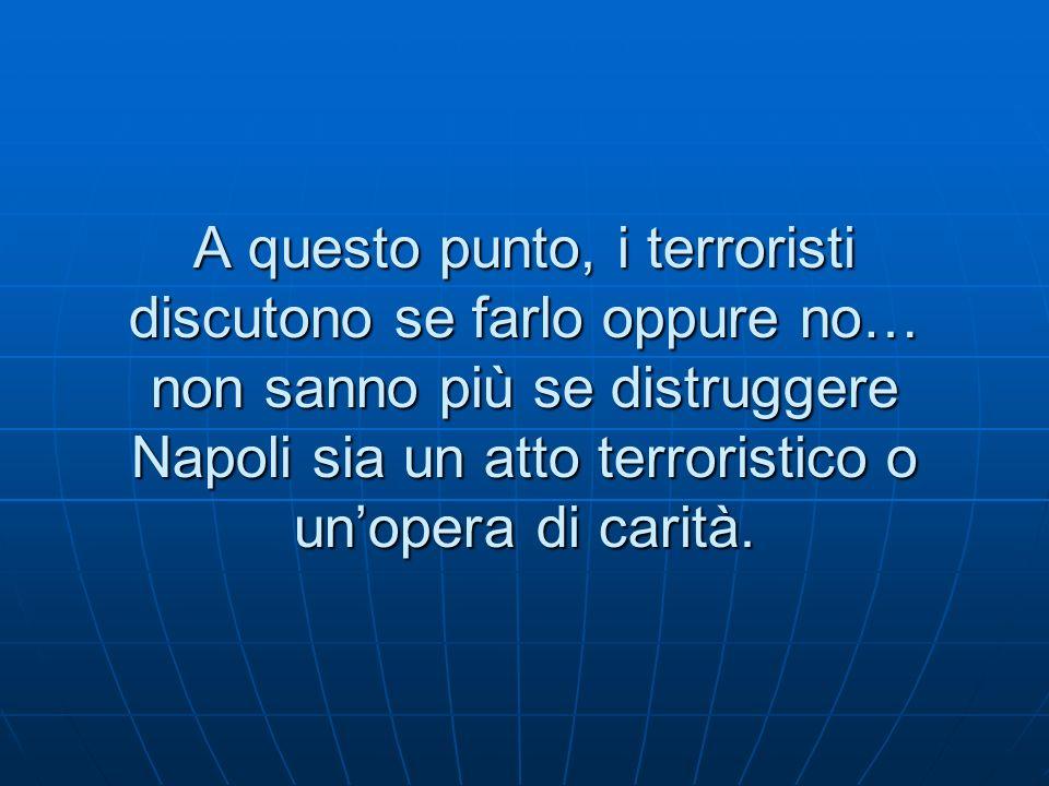 A questo punto, i terroristi discutono se farlo oppure no… non sanno più se distruggere Napoli sia un atto terroristico o unopera di carità.