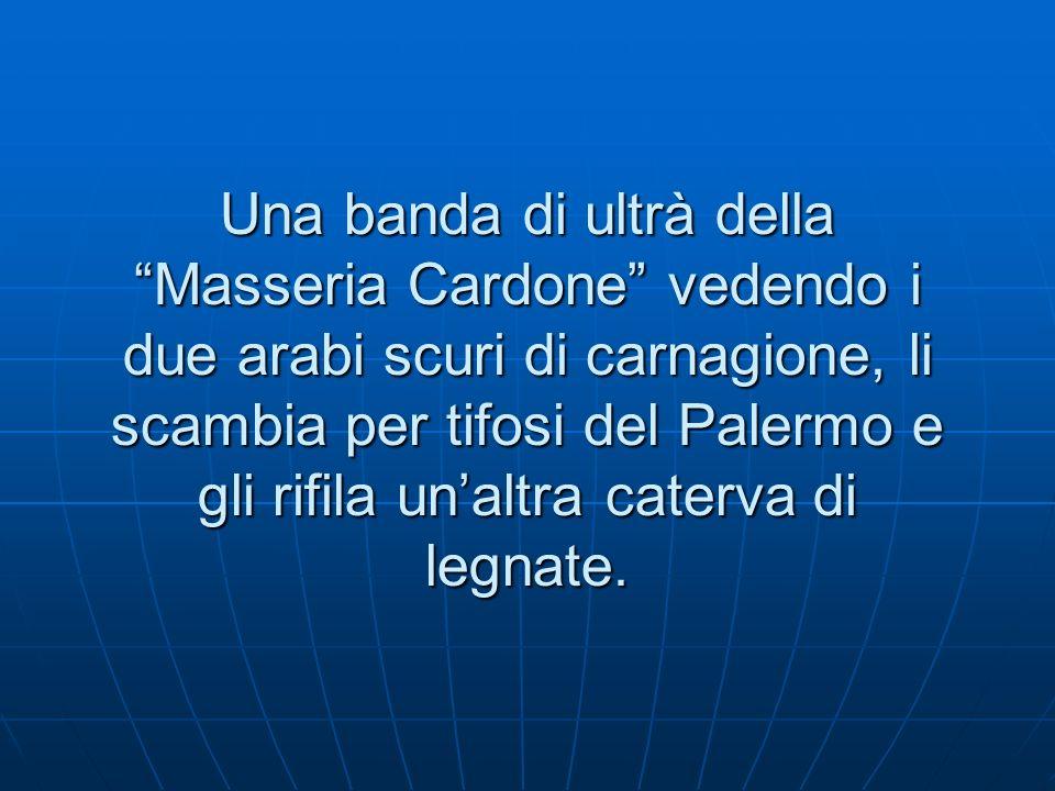 Una banda di ultrà della Masseria Cardone vedendo i due arabi scuri di carnagione, li scambia per tifosi del Palermo e gli rifila unaltra caterva di legnate.