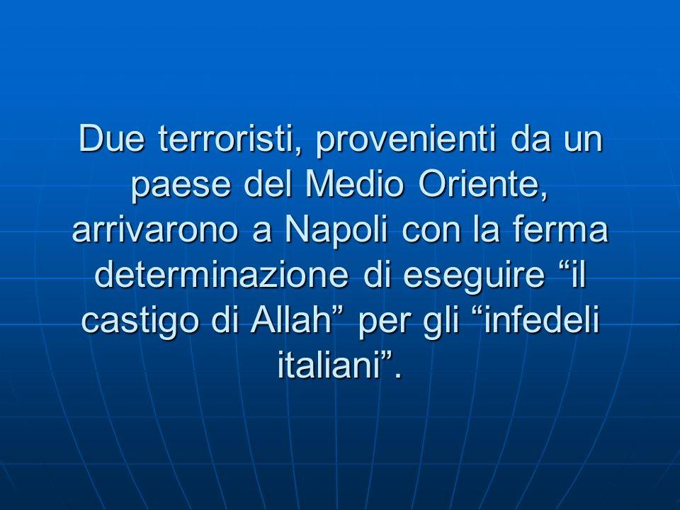 Due terroristi, provenienti da un paese del Medio Oriente, arrivarono a Napoli con la ferma determinazione di eseguire il castigo di Allah per gli infedeli italiani.