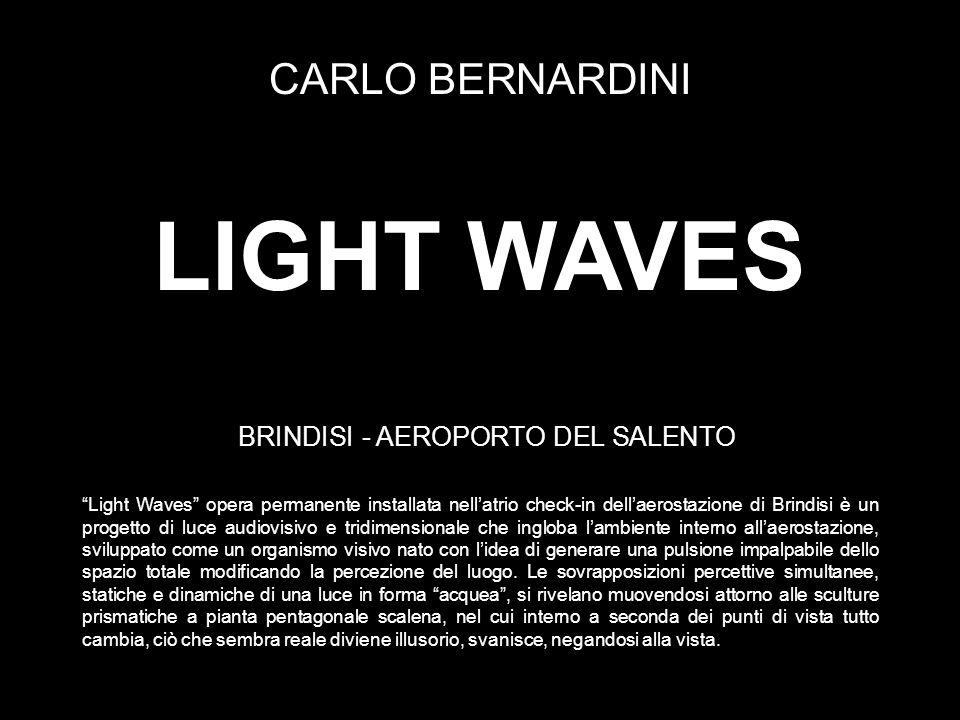 LIGHT WAVES CARLO BERNARDINI BRINDISI - AEROPORTO DEL SALENTO Light Waves opera permanente installata nellatrio check-in dellaerostazione di Brindisi è un progetto di luce audiovisivo e tridimensionale che ingloba lambiente interno allaerostazione, sviluppato come un organismo visivo nato con lidea di generare una pulsione impalpabile dello spazio totale modificando la percezione del luogo.