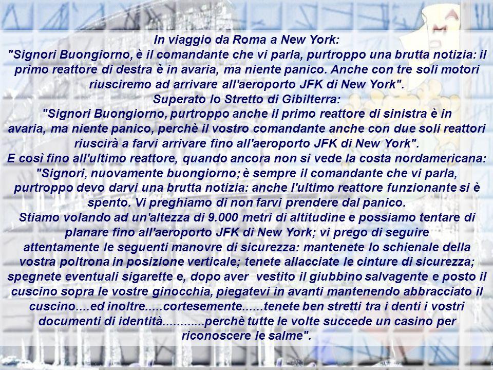 In viaggio da Roma a New York: Signori Buongiorno, è il comandante che vi parla, purtroppo una brutta notizia: il primo reattore di destra è in avaria, ma niente panico.
