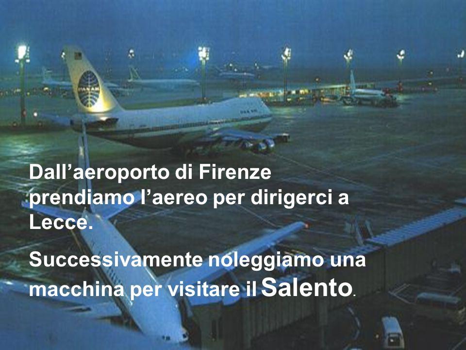Dallaeroporto di Firenze prendiamo laereo per dirigerci a Lecce. Successivamente noleggiamo una macchina per visitare il Salento.