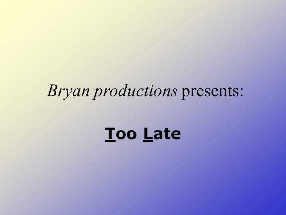Too Late Bryan productions presents: