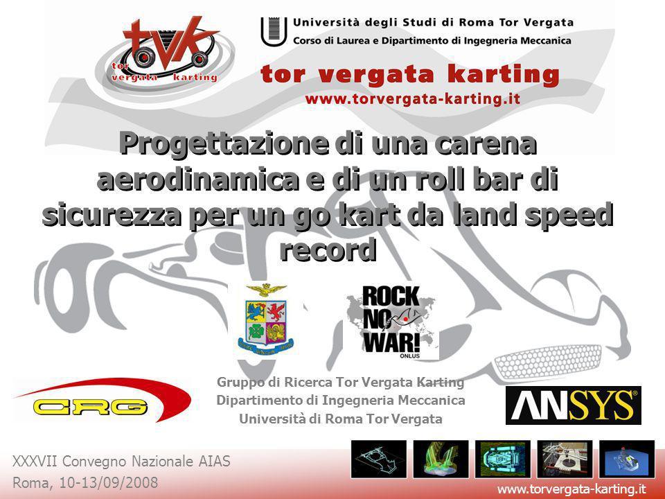 www.torvergata-karting.it XXXVII Convegno Nazionale AIAS Roma, 10-13/09/2008 Diametro tubi: 30 mm Max Stress: 376 MPa Peso: 12,5 Kg Il RollBar: progettazione strutturale Sviluppo ModelloMax StressPesoSicurezza Tubi 32mm322 MPa13.4 Kg30 % Tubi 30mm376 MPa12.5 Kg18.3 % Tubi 28mm445 MPa11.8 Kg3.3 % Analisi FEM della struttura sottoposta ai carichi imposti dai regolamenti.