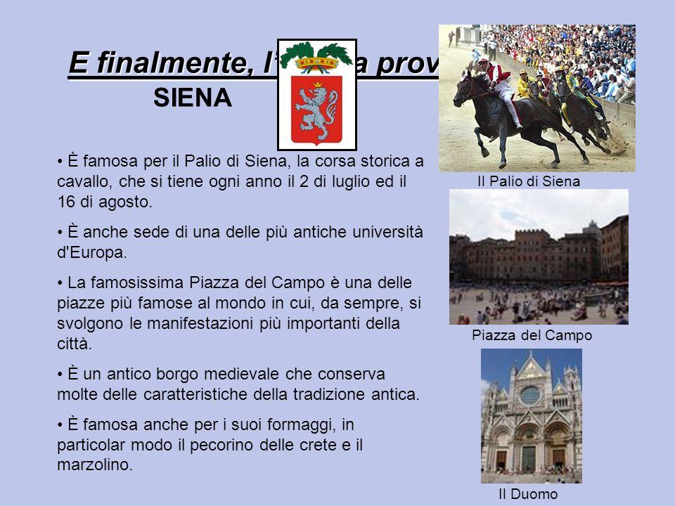 E finalmente, lultima provincia: SIENA È famosa per il Palio di Siena, la corsa storica a cavallo, che si tiene ogni anno il 2 di luglio ed il 16 di agosto.