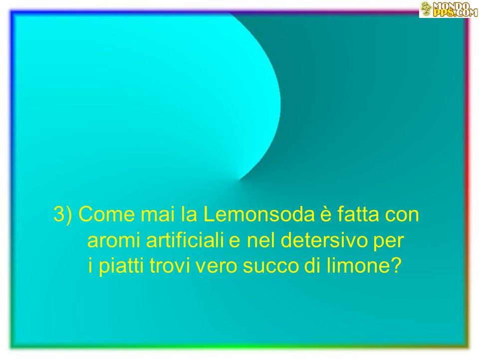 3) Come mai la Lemonsoda è fatta con aromi artificiali e nel detersivo per i piatti trovi vero succo di limone?