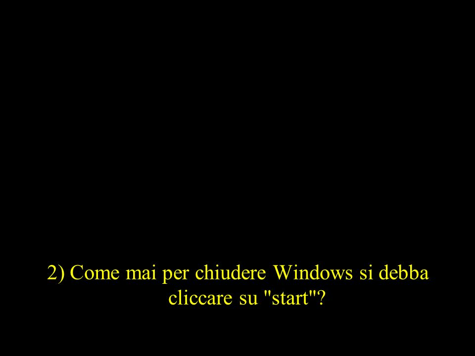 2) Come mai per chiudere Windows si debba cliccare su start ?