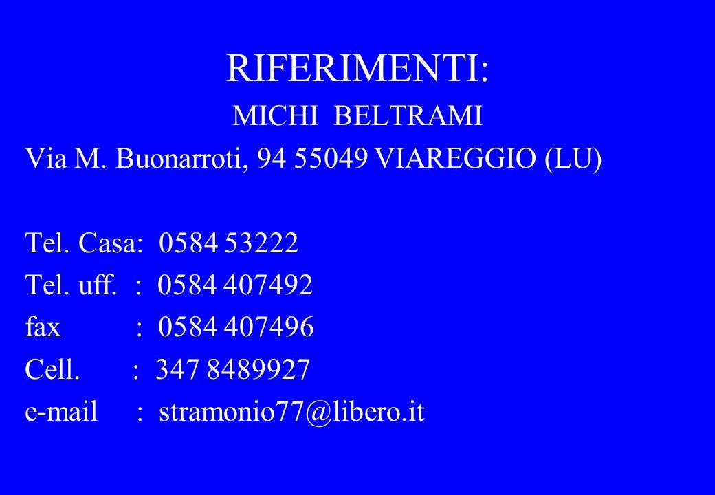 RIFERIMENTI: MICHI BELTRAMI Via M. Buonarroti, 94 55049 VIAREGGIO (LU) Tel. Casa: 0584 53222 Tel. uff. : 0584 407492 fax : 0584 407496 Cell. : 347 848