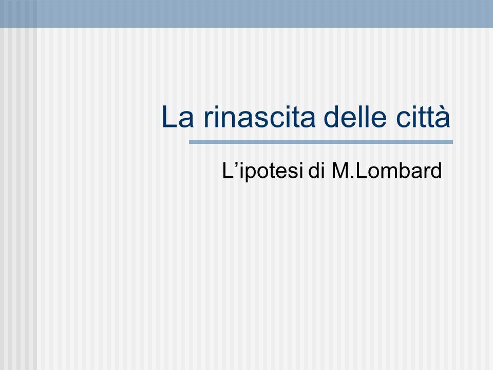La rinascita delle città Lipotesi di M.Lombard