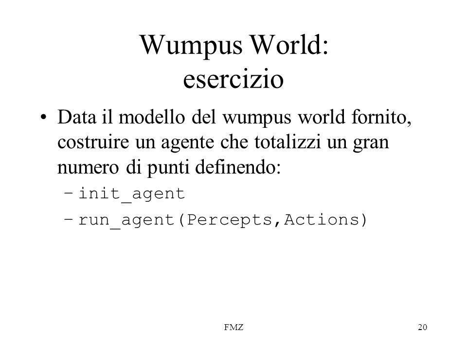FMZ20 Wumpus World: esercizio Data il modello del wumpus world fornito, costruire un agente che totalizzi un gran numero di punti definendo: –init_agent –run_agent(Percepts,Actions)