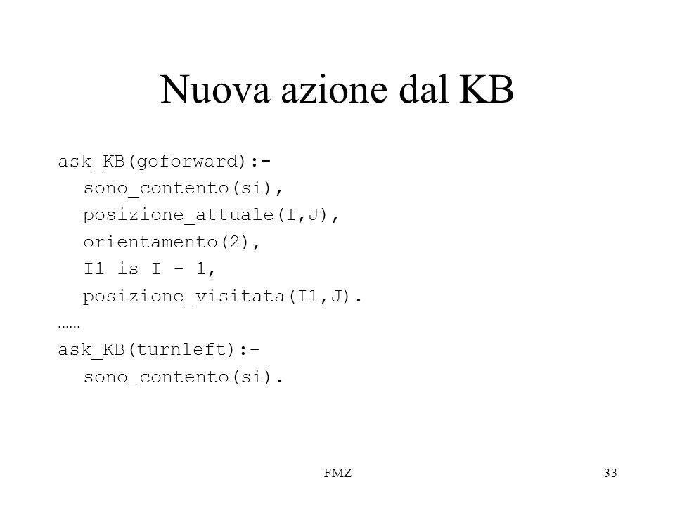 FMZ33 Nuova azione dal KB ask_KB(goforward):- sono_contento(si), posizione_attuale(I,J), orientamento(2), I1 is I - 1, posizione_visitata(I1,J).