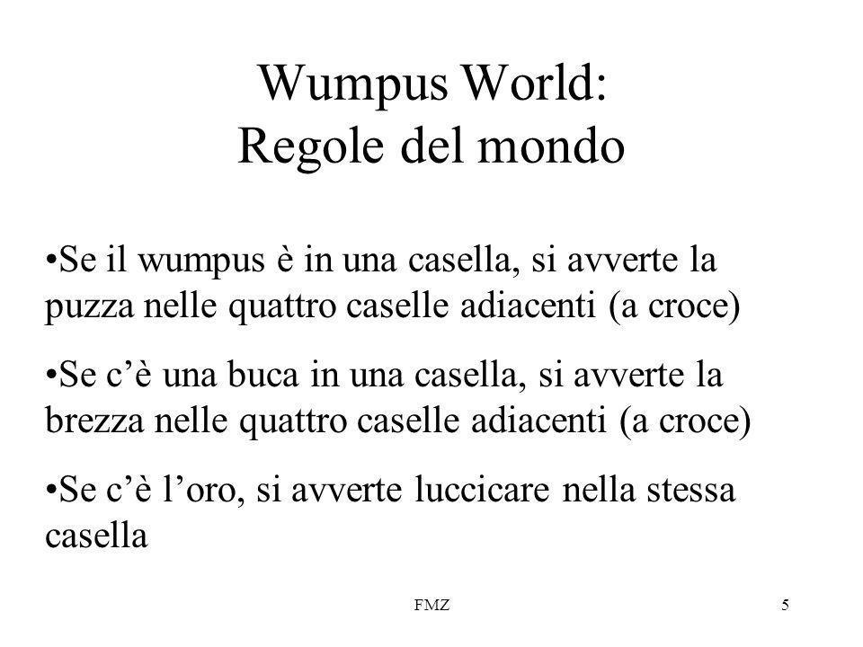 FMZ5 Wumpus World: Regole del mondo Se il wumpus è in una casella, si avverte la puzza nelle quattro caselle adiacenti (a croce) Se cè una buca in una casella, si avverte la brezza nelle quattro caselle adiacenti (a croce) Se cè loro, si avverte luccicare nella stessa casella