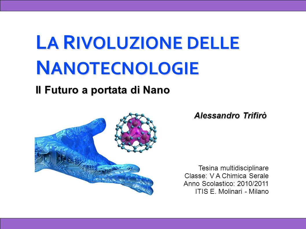L A R IVOLUZIONE DELLE N ANOTECNOLOGIE Alessandro Trifirò Tesina multidisciplinare Classe: V A Chimica Serale Anno Scolastico: 2010/2011 ITIS E.