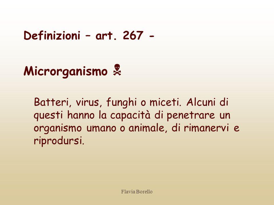 Flavia Borello Definizioni – art. 267 - Microrganismo Batteri, virus, funghi o miceti. Alcuni di questi hanno la capacità di penetrare un organismo um