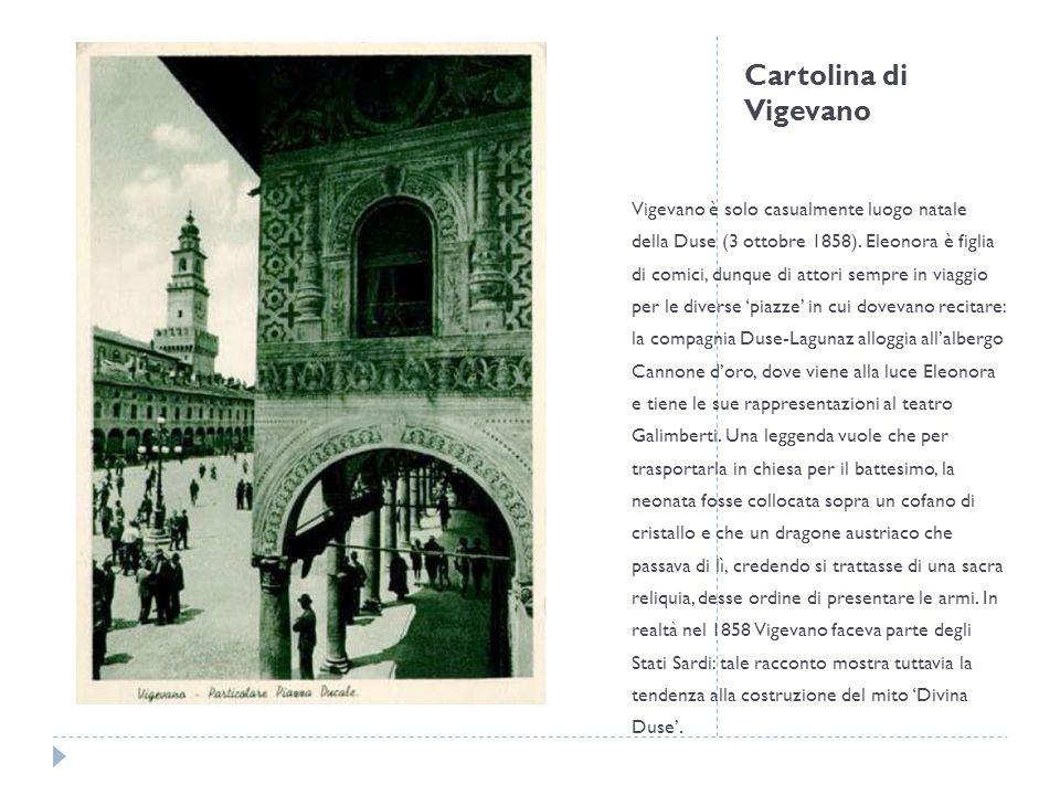 Cartolina di Vigevano Vigevano è solo casualmente luogo natale della Duse (3 ottobre 1858). Eleonora è figlia di comici, dunque di attori sempre in vi