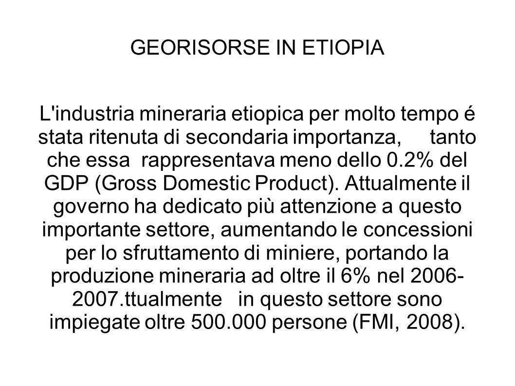 GEORISORSE IN ETIOPIA L'industria mineraria etiopica per molto tempo é stata ritenuta di secondaria importanza, tanto che essa rappresentava meno dell