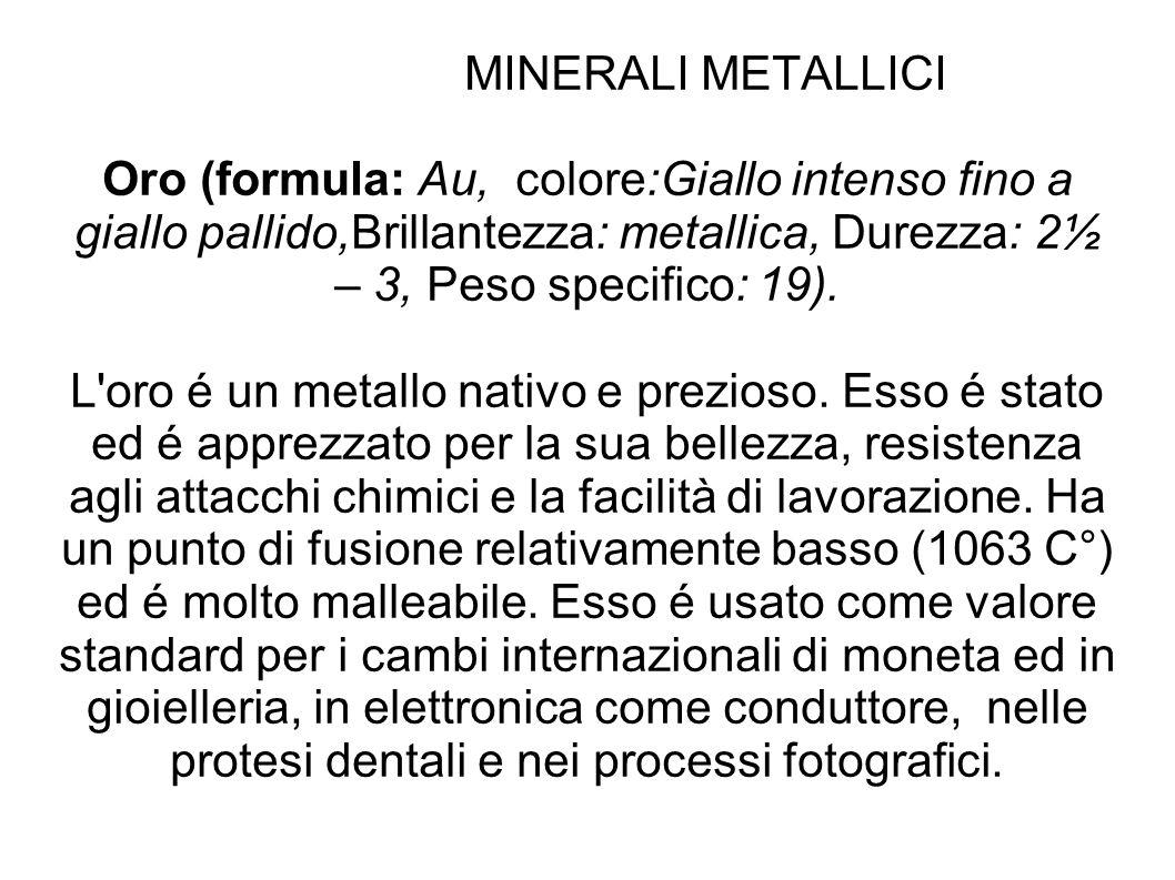 MINERALI METALLICI Oro (formula: Au, colore:Giallo intenso fino a giallo pallido,Brillantezza: metallica, Durezza: 2½ – 3, Peso specifico: 19). L'oro