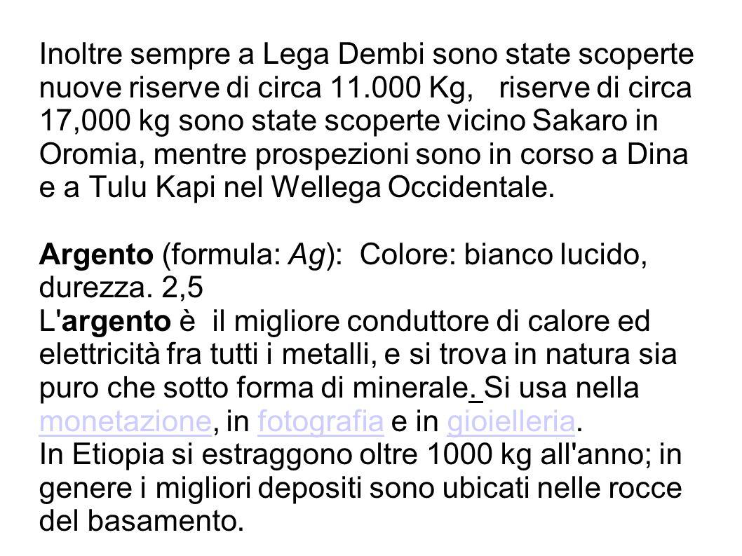 Inoltre sempre a Lega Dembi sono state scoperte nuove riserve di circa 11.000 Kg, riserve di circa 17,000 kg sono state scoperte vicino Sakaro in Orom