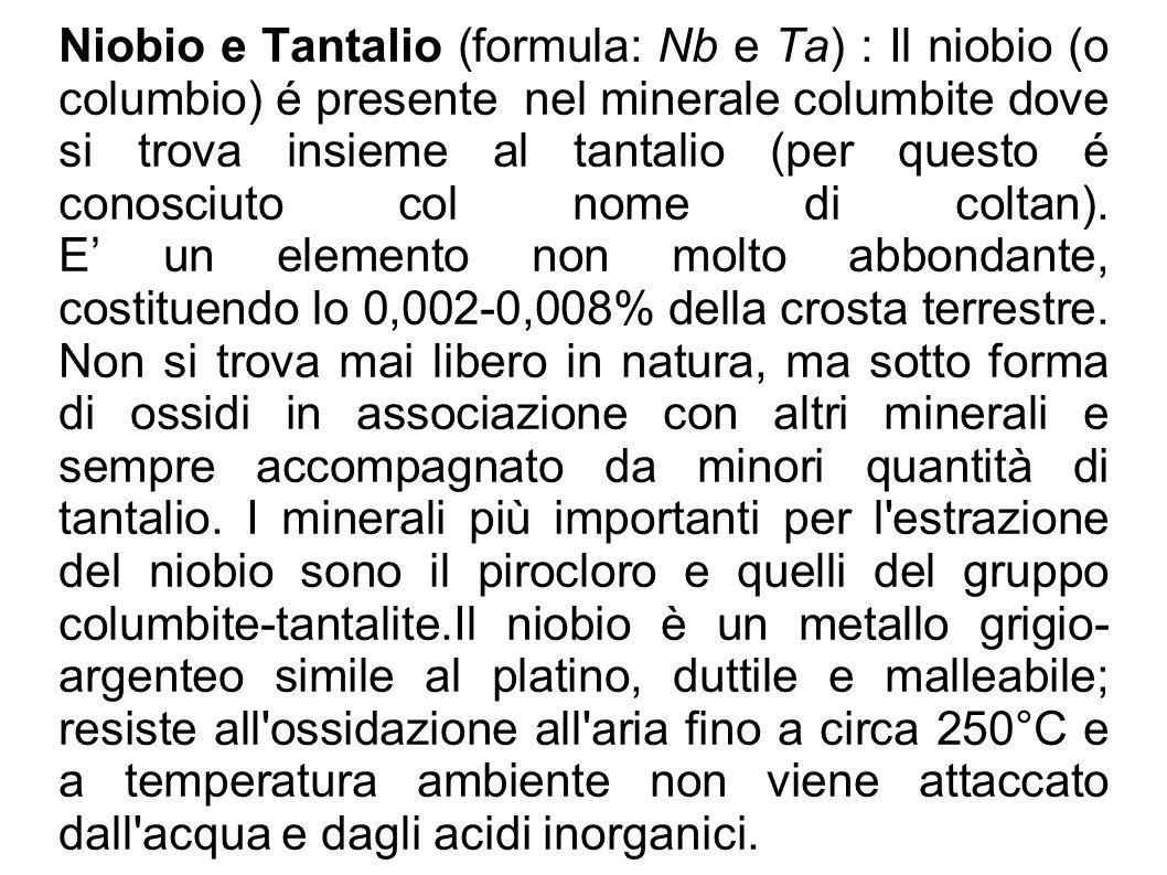 Niobio e Tantalio (formula: Nb e Ta) : Il niobio (o columbio) é presente nel minerale columbite dove si trova insieme al tantalio (per questo é conosc