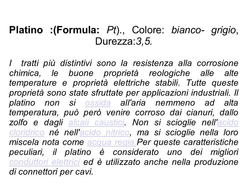 Platino :(Formula: Pt)., Colore: bianco- grigio, Durezza:3,5. I tratti più distintivi sono la resistenza alla corrosione chimica, le buone proprietà r