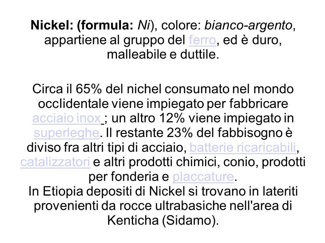 Nickel: (formula: Ni), colore: bianco-argento, appartiene al gruppo del ferro, ed è duro, malleabile e duttile. Circa il 65% del nichel consumato nel