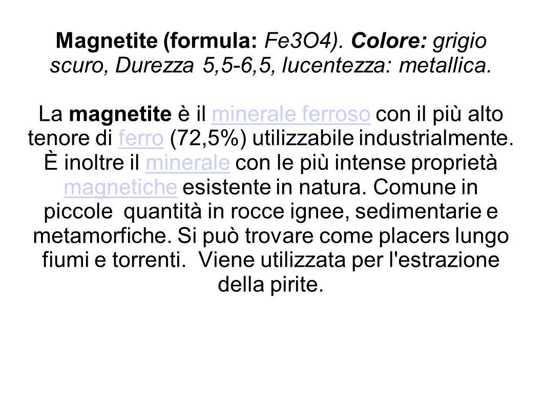 Magnetite (formula: Fe3O4). Colore: grigio scuro, Durezza 5,5-6,5, lucentezza: metallica. La magnetite è il minerale ferroso con il più alto tenore di