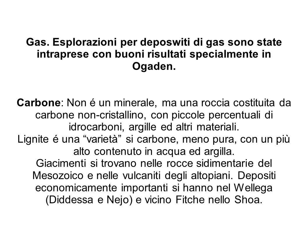 Gas. Esplorazioni per deposwiti di gas sono state intraprese con buoni risultati specialmente in Ogaden. Carbone: Non é un minerale, ma una roccia cos